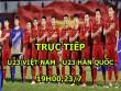 TRỰC TIẾP bóng đá U23 Việt Nam - U23 Hàn Quốc: Chủ nhà không cầu hòa