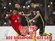 TRỰC TIẾP U22 Singapore - U22 Lào: Đòn phủ đầu  & amp; 2 cú đấm hạng nặng (SEA Games)