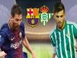 """Nhận định bóng đá Barcelona - Real Betis: Rệu rã chờ Messi  """" gánh team """""""