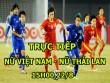 """TRỰC TIẾP bóng đá Nữ Việt Nam - Nữ Thái Lan: Tinh thần rực lửa, quyết đoạt  """" ngôi hậu """""""