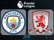 Bóng đá - Man City - Middlesbrough: Công cường đụng thủ chắc