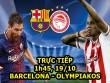 TRỰC TIẾP bóng đá Barcelona - Olympiakos: Barca gây bất ngờ