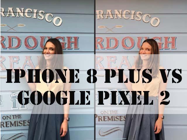 Đọ tài chụp ảnh giữa iPhone 8 Plus và Google Pixel 2
