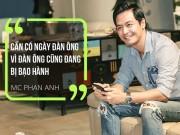 """MC Phan Anh: Hàng triệu đàn ông Việt Nam vẫn đang bị  """" bạo hành """""""