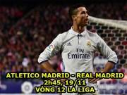 Nhận định bóng đá Atletico - Real Madrid: Ronaldo,  trùm  derby thủ đô