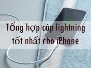 Tổng hợp cáp lightning tốt nhất dành cho iPhone