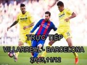 "Bóng đá - TRỰC TIẾP bóng đá Villarreal - Barcelona: Chờ Messi ""đại náo"" Estadio"