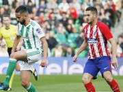 Betis - Atletico Madrid: Đòn phủ đầu hạng nặng